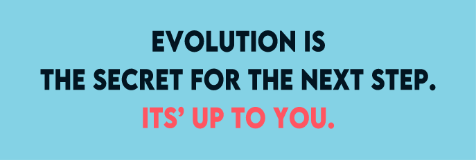 EVOLUTION IS THE DECRET FOR THE NEXT STEP. IT'S UP TO YOU.