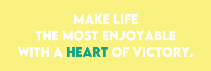 MAKE LIFE THE MOST ENJOYABLE WITH A HEART OF VICTORY.